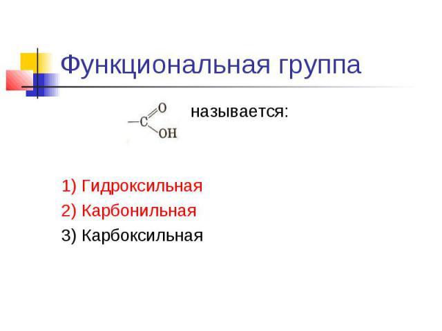 Функциональная группа называется:1) Гидроксильная2) Карбонильная3) Карбоксильная