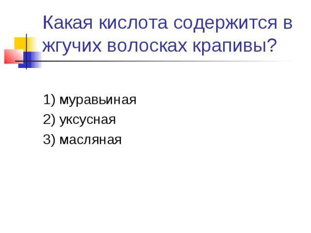 Какая кислота содержится в жгучих волосках крапивы?1) муравьиная2) уксусная3) масляная