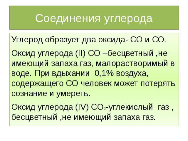 Соединения углерода Углерод образует два оксида- СО и СО2Оксид углерода (II) CO –бесцветный ,не имеющий запаха газ, малорастворимый в воде. При вдыхании 0,1% воздуха, содержащего СО человек может потерять сознание и умереть.Оксид углерода (IV) CO2-у…