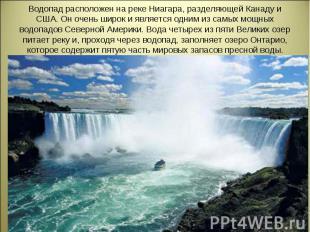 Водопад расположен на реке Ниагара, разделяющей Канаду и США. Он очень широк и я