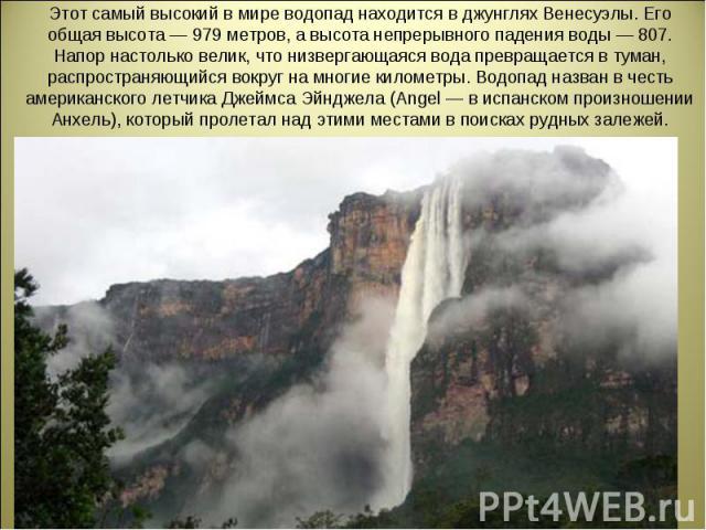 Этот самый высокий в мире водопад находится в джунглях Венесуэлы. Его общая высота — 979 метров, а высота непрерывного падения воды — 807. Напор настолько велик, что низвергающаяся вода превращается в туман, распространяющийся вокруг на многие килом…