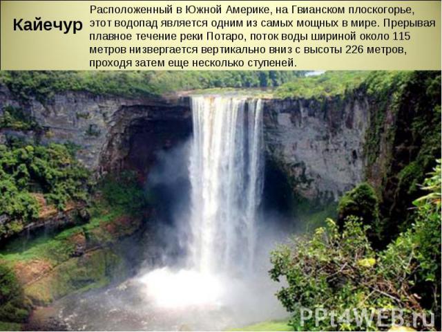 Кайечур Расположенный в Южной Америке, на Гвианском плоскогорье, этот водопад является одним из самых мощных в мире. Прерывая плавное течение реки Потаро, поток воды шириной около 115 метров низвергается вертикально вниз с высоты 226 метров, проходя…