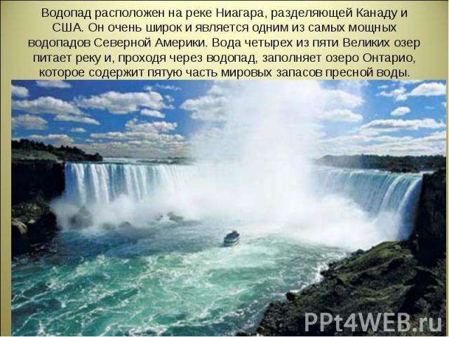 Водопад расположен на реке Ниагара, разделяющей Канаду и США. Он очень широк и является одним из самых мощных водопадов Северной Америки. Вода четырех из пяти Великих озер питает реку и, проходя через водопад, заполняет озеро Онтарио, которое содерж…
