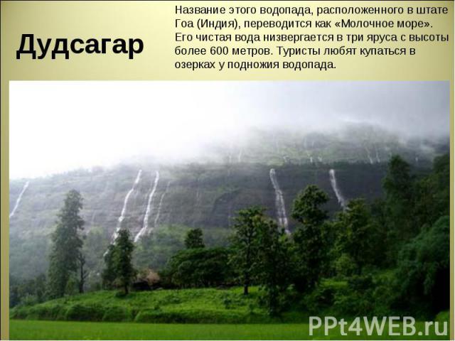 Дудсагар Название этого водопада, расположенного в штате Гоа (Индия), переводится как «Молочное море». Его чистая вода низвергается в три яруса с высоты более 600 метров. Туристы любят купаться в озерках у подножия водопада.