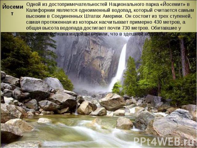 Йосемит Одной из достопримечательностей Национального парка «Йосемит» в Калифорнии является одноименный водопад, который считается самым высоким в Соединенных Штатах Америки. Он состоит из трех ступеней, самая протяженная из которых насчитывает при…