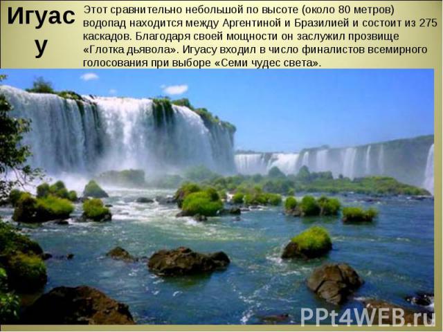 Игуасу Этот сравнительно небольшой по высоте (около 80 метров) водопад находится между Аргентиной и Бразилией и состоит из 275 каскадов. Благодаря своей мощности он заслужил прозвище «Глотка дьявола». Игуасу входил в число финалистов всемирного голо…