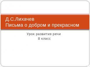 Д.С.ЛихачевПисьма о добром и прекрасномУрок развития речи 8 класс