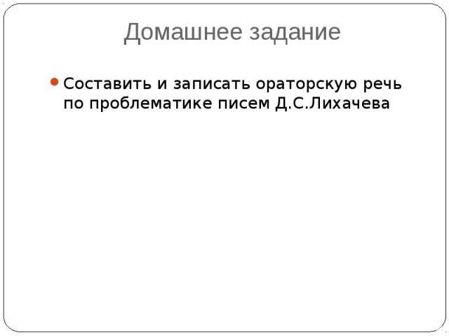 Домашнее задание Составить и записать ораторскую речь по проблематике писем Д.С.Лихачева