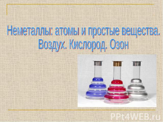 Неметаллы: атомы и простые вещества. Воздух. Кислород. Озон