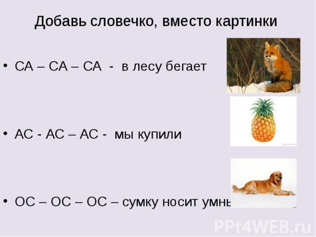 Добавь словечко, вместо картинки СА – СА – СА - в лесу бегает АС - АС – АС - мы купили ОС – ОС – ОС – сумку носит умный
