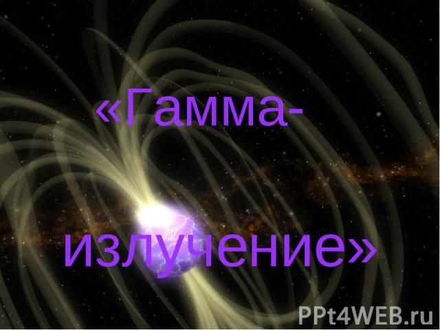 Гамма - излучение