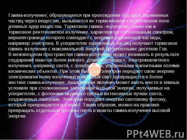 Гамма-излучение, образующееся при прохождении быстрых заряженных частиц через вещество, вызывается их торможением к кулоновском поле атомных ядер вещества. Тормозное гамма –излучение, также как и тормозное рентгеновское излучение, характеризуется сп…