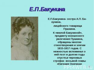 Е.П.Бакунина Е.П.Бакунина- сестра А.П. Ба-кунина,лицейского товарища Пушкина.К «