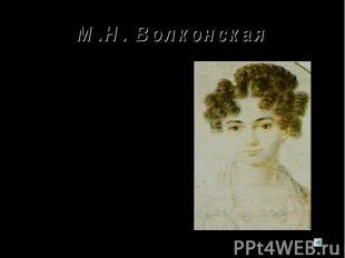М.Н. Волконская М.Н.Волконская – одна из замечательных женщин своего времени. Пу