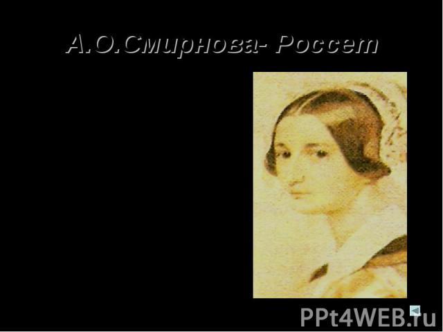А.О.Смирнова- Россет А.О.Смирнова-Россет- очень образованная и начитанная женщина; страстно увлекалась искусством, поэзией. Познакомилась с Пушкиным в 1828 году и особенно подружилась с ним летом 1831 года в Царском Селе. Пушкин любил ее общество, н…