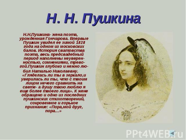 Н. Н. Пушкина Н.Н.Пушкина- жена поэта, урожденная Гончарова. Впервые Пушкин увидел ее зимой 1828 года на одном из московских балов. История сватовства поэта, весь предсвадебный период наполнены неуверен-ностью, сомнениями, трево-гой.Пушкин глубоко и…