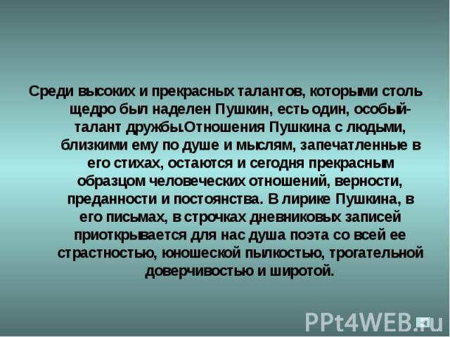 Среди высоких и прекрасных талантов, которыми столь щедро был наделен Пушкин, есть один, особый- талант дружбы.Отношения Пушкина с людьми, близкими ему по душе и мыслям, запечатленные в его стихах, остаются и сегодня прекрасным образцом человеческих…