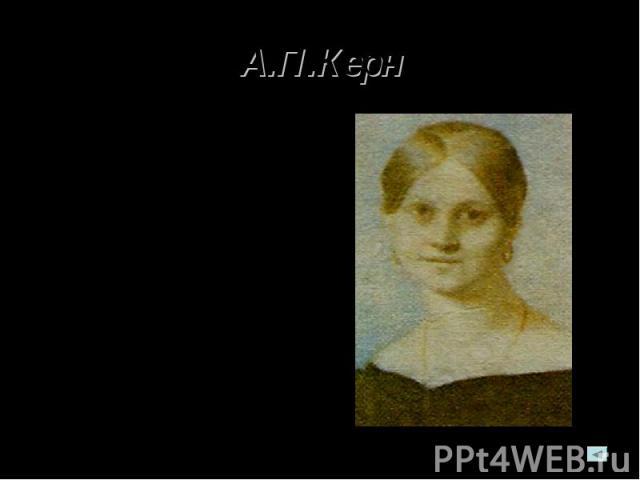 А.П.Керн А.П.Керн. Встреча с Керн в годы михайловского заточения, в «печальной деревенской глуши», произвела, по признанию Пушкина, «впечатление… глубокое и мучительное». Этой встрече мы обязаны одним из лучших лирических творений поэта.
