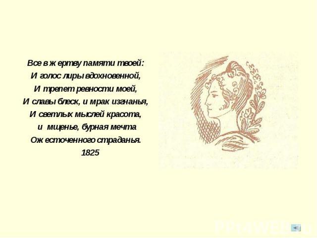 Все в жертву памяти твоей:И голос лиры вдохновенной,И трепет ревности моей,И славы блеск, и мрак изгнанья,И светлых мыслей красота, и мщенье, бурная мечтаОжесточенного страданья. 1825