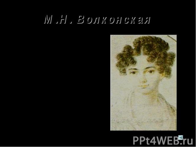 М.Н. Волконская М.Н.Волконская – одна из замечательных женщин своего времени. Пушкин был дружен с ее семьей и знал ее еще девочкой, задумчивой и мечтательной. Ее своеобразная прелесть, тонкое обаяние внушили Пушкину особое, сокровенное чувство. В по…