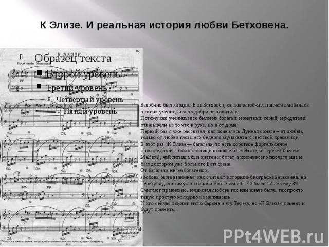 К Элизе. И реальная история любви Бетховена. Влюбчив был Людвиг Ван Бетховен, ох как влюбчив, причем влюблялся в своих учениц, что до добра не доводило. Потому как ученицы все были из богатых и знатных семей, и родители отказывали не то что в руке, …