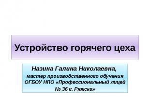 Устройство горячего цеха Назина Галина Николаевна, мастер производственного обуч