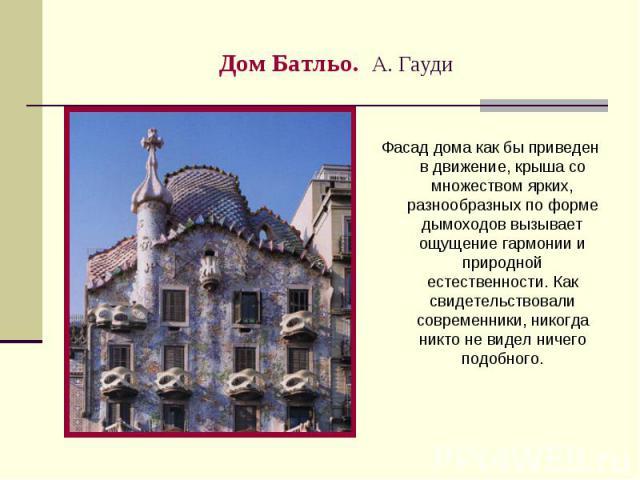 Дом Батльо. А. Гауди Фасад дома как бы приведен в движение, крыша со множеством ярких, разнообразных по форме дымоходов вызывает ощущение гармонии и природной естественности. Как свидетельствовали современники, никогда никто не видел ничего подобного.