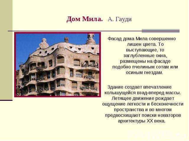 Дом Мила. А. Гауди Фасад дома Мила совершенно лишен цвета. То выступающие, то заглубленные окна, размещены на фасаде подобно пчелиным сотам или осиным гнездам. Здание создает впечатление колышущейся взад-вперед массы. Летящее движение рождает ощущен…