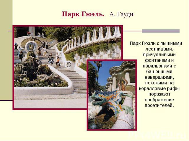 Парк Гюэль. А. Гауди Парк Гюэль с пышными лестницами, причудливыми фонтанами и павильонами с башенными навершиями, похожими на коралловые рифы поражают воображение посетителей.
