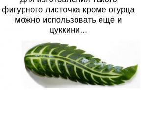Для изготовления такого фигурного листочка кроме огурца можно использовать еще и