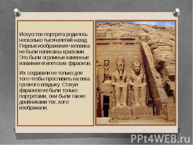 Искусство портрета родилось несколько тысячелетий назад. Первые изображения человека не были написаны красками. Это были огромные каменные изваяния египетских фараонов.Их создавали не только для того чтобы прославить на века грозного владыку. Статуи…