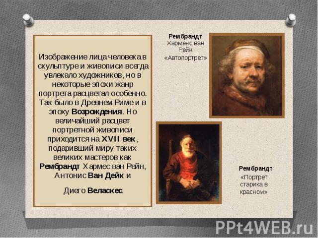 Изображение лица человека в скульптуре и живописи всегда увлекало художников, но в некоторые эпохи жанр портрета расцветал особенно. Так было в Древнем Риме и в эпоху Возрождения. Но величайший расцвет портретной живописи приходится на XVII век, под…