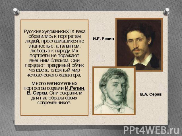 Русские художникиXIX века обратились к портретам людей, прославившихся не знатностью, а талантом, любовью к народу. Их портреты не поражают внешним блеском. Они передают правдивый облик человека, сложный мир человеческого характера. Много великолепн…