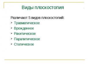 Различают 5 видов плоскостопий:ТравматическоеВрожденноеРахитическоеПаралитическо