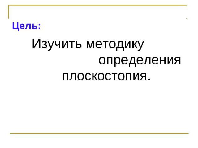 Цель:Цель: Изучить методику определения плоскостопия.