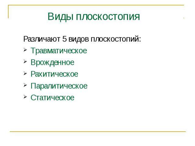 Различают 5 видов плоскостопий:ТравматическоеВрожденноеРахитическоеПаралитическоеСтатическое