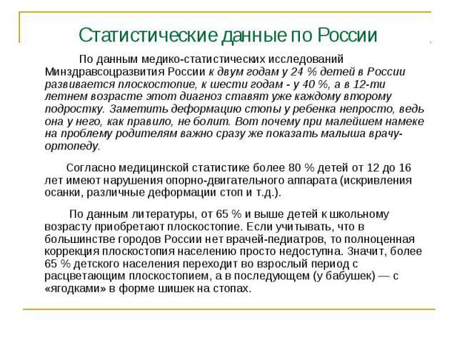Статистические данные по России По данным медико-статистических исследований Минздравсоцразвития России к двум годам у 24 % детей в России развивается плоскостопие, к шести годам - у 40 %, а в 12-ти летнем возрасте этот диагноз ставят уже каждому вт…