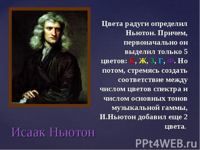 Исаак Ньютон Цвета радуги определил Ньютон. Причем, первоначально он выделил только 5 цветов: К, Ж, З, Г, Ф. Но потом, стремясь создать соответствие между числом цветов спектра и числом основных тонов музыкальной гаммы, И.Ньютон добавил еще 2 цвета.