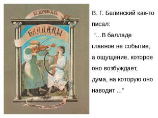 """В. Г. Белинский как-то писал: """"…В балладе главное не событие, а ощущение, которо"""