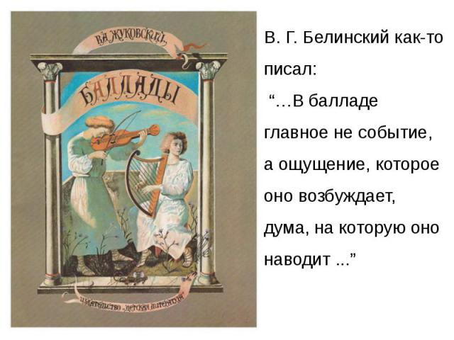 """В. Г. Белинский как-то писал: """"…В балладе главное не событие, а ощущение, которое оно возбуждает, дума, на которую оно наводит ..."""""""