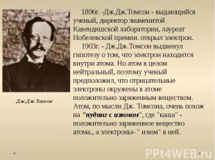 Дж.Дж.Томсон 1896г. -Дж.Дж.Томсон - выдающийся ученый, директор знаменитой Кавен