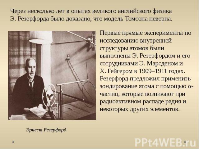 Через несколько лет в опытах великого английского физика Э.Резерфорда было доказано, что модель Томсона неверна. Эрнест Резерфорд Первые прямые эксперименты по исследованию внутренней структуры атомов были выполнены Э.Резерфордом и его сотрудникам…