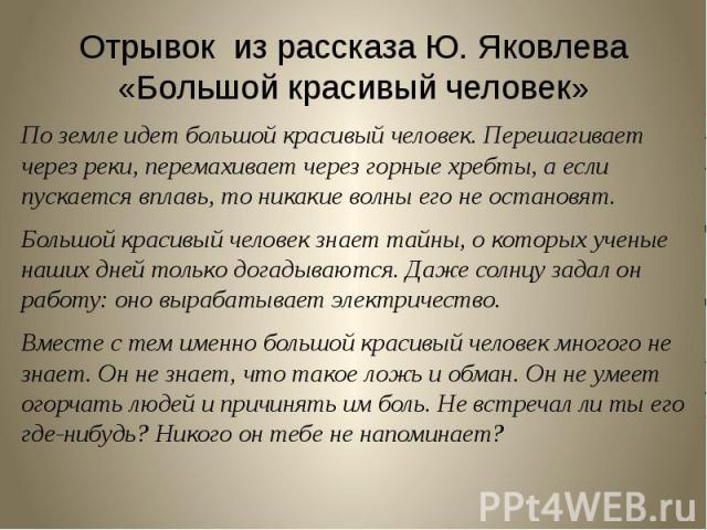 Отрывок из рассказа Ю. Яковлева «Большой красивый человек» По земле идет большой красивый человек. Перешагивает через реки, перемахивает через горные хребты, а если пускается вплавь, то никакие волны его не остановят.Большой красивый человек знает т…