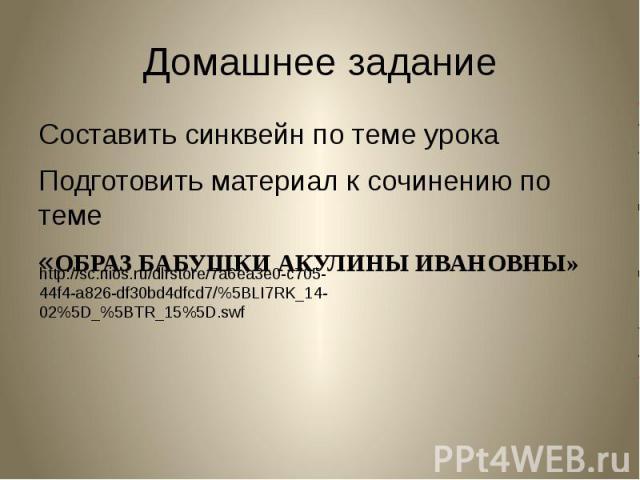 Домашнее задание Составить синквейн по теме урокаПодготовить материал к сочинению по теме«ОБРАЗ БАБУШКИ АКУЛИНЫ ИВАНОВНЫ» http://sc.nios.ru/dlrstore/7a6ea3e0-c705-44f4-a826-df30bd4dfcd7/%5BLI7RK_14-02%5D_%5BTR_15%5D.swf