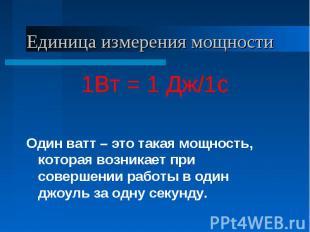 Единица измерения мощности 1Вт = 1 Дж/1сОдин ватт – это такая мощность, которая