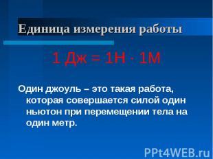Единица измерения работы 1 Дж = 1Н · 1МОдин джоуль – это такая работа, которая с
