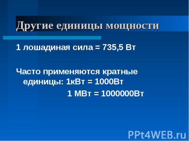 Другие единицы мощности 1 лошадиная сила = 735,5 ВтЧасто применяются кратные единицы: 1кВт = 1000Вт 1 МВт = 1000000Вт