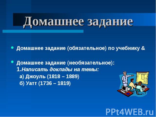 Домашнее задание Домашнее задание (обязательное) по учебнику &Домашнее задание (необязательное): 1.Написать доклады на темы: а) Джоуль (1818 – 1889) б) Уатт (1736 – 1819)