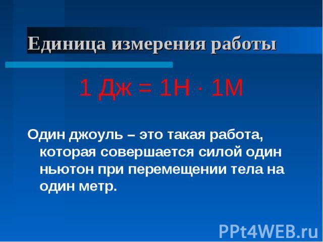 Единица измерения работы 1 Дж = 1Н · 1МОдин джоуль – это такая работа, которая совершается силой один ньютон при перемещении тела на один метр.