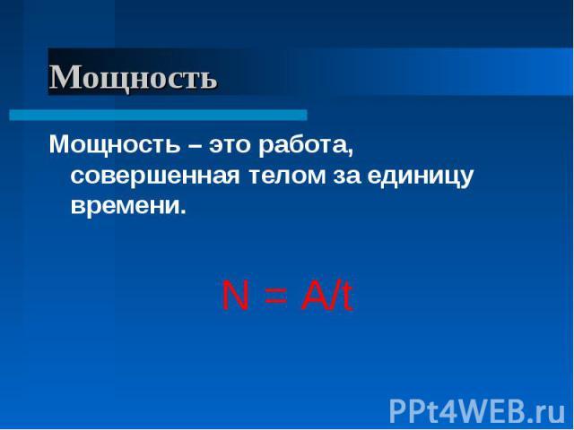 Мощность Мощность – это работа, совершенная телом за единицу времени.N = A/t